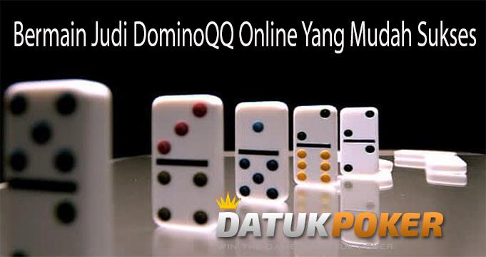 Bermain Judi DominoQQ Online Yang Mudah Sukses